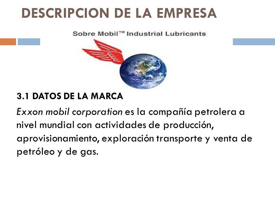 DESCRIPCION DE LA EMPRESA 3.1 DATOS DE LA MARCA Exxon mobil corporation es la compañía petrolera a nivel mundial con actividades de producción, aprovisionamiento, exploración transporte y venta de petróleo y de gas.