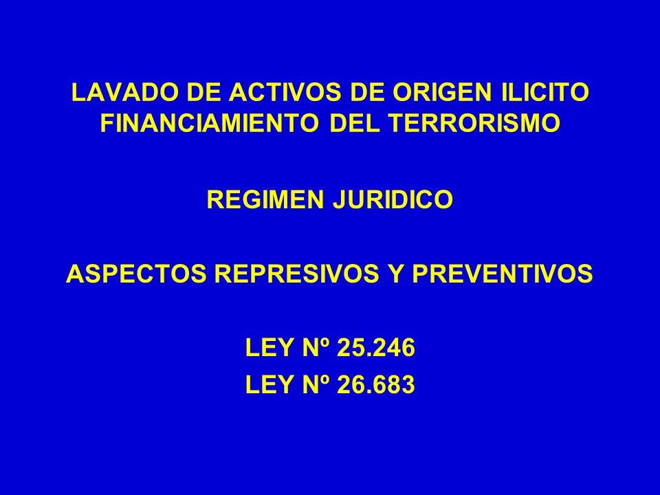 LAVADO DE ACTIVOS DE ORIGEN ILICITO FINANCIAMIENTO DEL TERRORISMO REGIMEN JURIDICO ASPECTOS REPRESIVOS Y PREVENTIVOS LEY Nº 25.246 LEY Nº 26.683