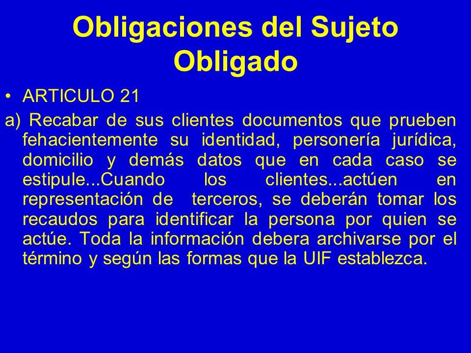 Obligaciones del Sujeto Obligado ARTICULO 21 a) Recabar de sus clientes documentos que prueben fehacientemente su identidad, personería jurídica, domi