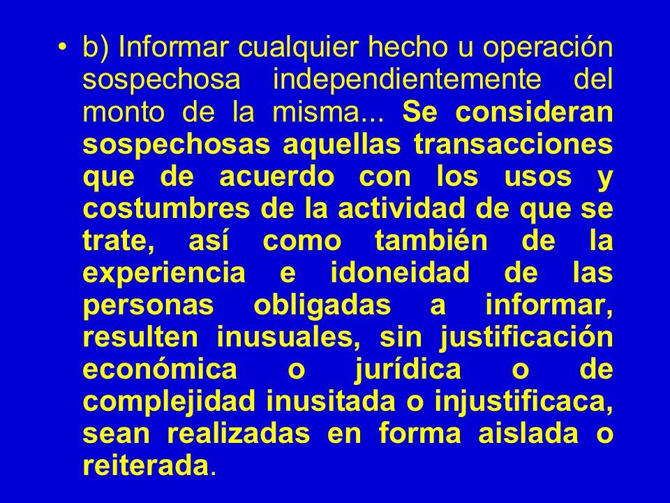 b) Informar cualquier hecho u operación sospechosa independientemente del monto de la misma... Se consideran sospechosas aquellas transacciones que de