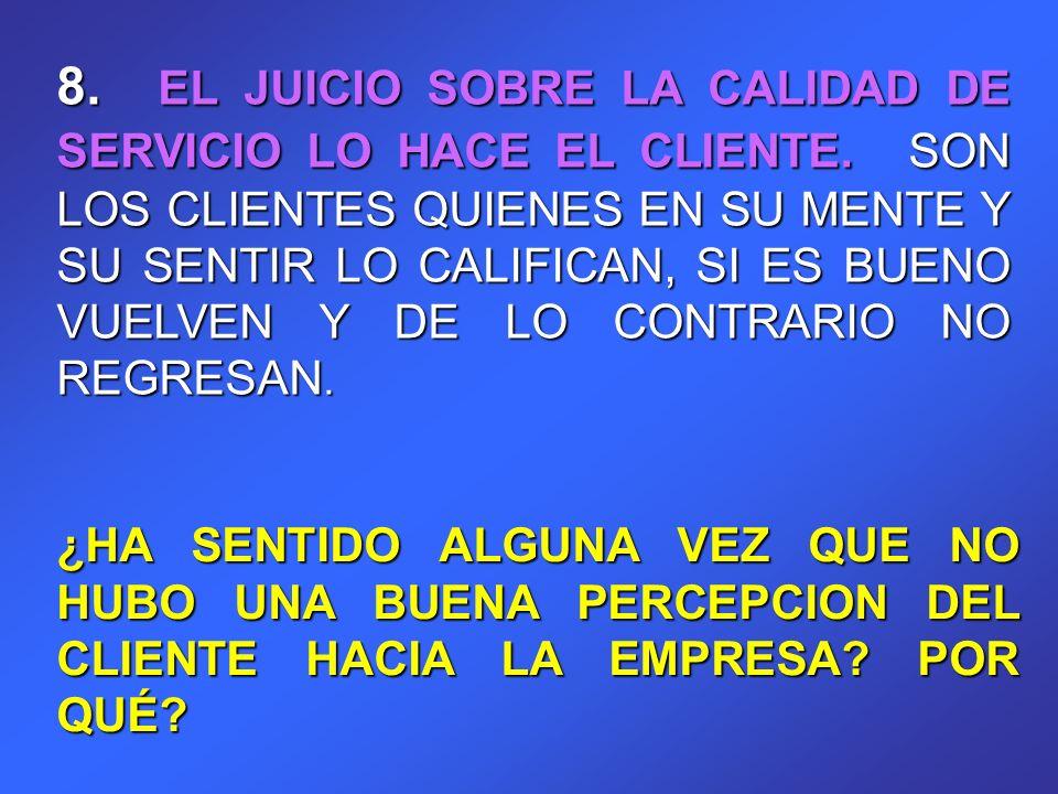 8. EL JUICIO SOBRE LA CALIDAD DE SERVICIO LO HACE EL CLIENTE. SON LOS CLIENTES QUIENES EN SU MENTE Y SU SENTIR LO CALIFICAN, SI ES BUENO VUELVEN Y DE