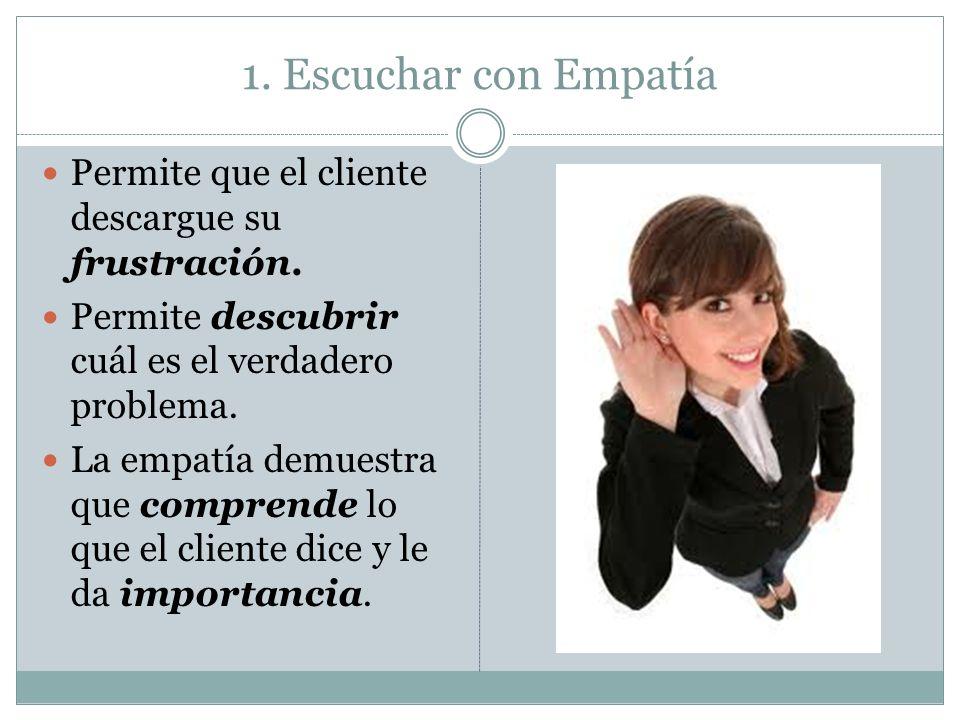 1. Escuchar con Empatía Permite que el cliente descargue su frustración. Permite descubrir cuál es el verdadero problema. La empatía demuestra que com