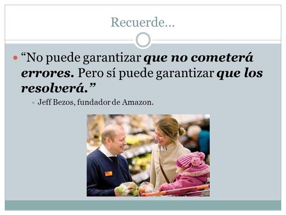 Recuerde… No puede garantizar que no cometerá errores. Pero sí puede garantizar que los resolverá. Jeff Bezos, fundador de Amazon.
