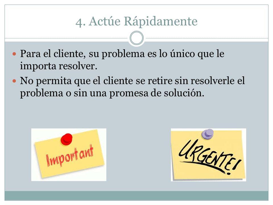 4. Actúe Rápidamente Para el cliente, su problema es lo único que le importa resolver. No permita que el cliente se retire sin resolverle el problema