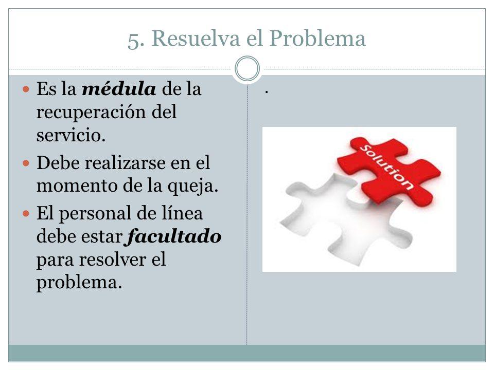5. Resuelva el Problema Es la médula de la recuperación del servicio. Debe realizarse en el momento de la queja. El personal de línea debe estar facul