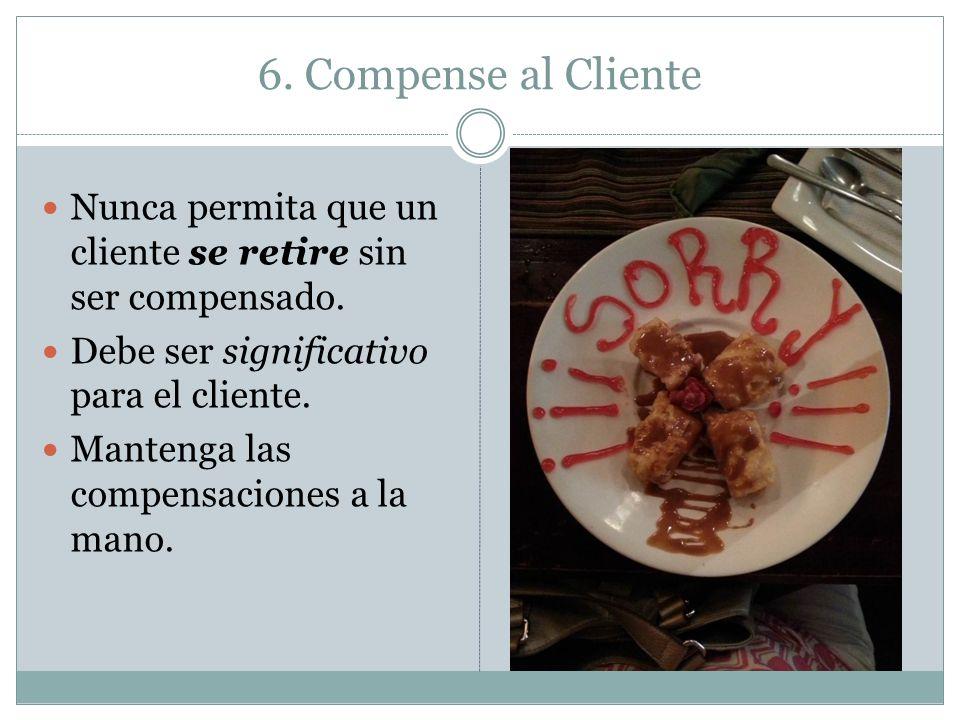 6. Compense al Cliente Nunca permita que un cliente se retire sin ser compensado. Debe ser significativo para el cliente. Mantenga las compensaciones