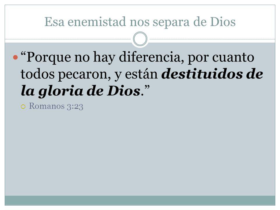 Esa enemistad nos separa de Dios Porque no hay diferencia, por cuanto todos pecaron, y están destituidos de la gloria de Dios. Romanos 3:23