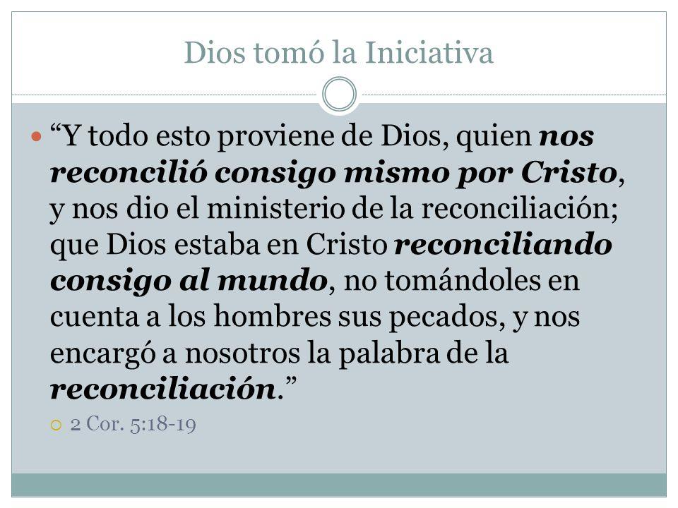 Dios tomó la Iniciativa Y todo esto proviene de Dios, quien nos reconcilió consigo mismo por Cristo, y nos dio el ministerio de la reconciliación; que