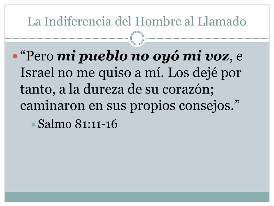 La Indiferencia del Hombre al Llamado Pero mi pueblo no oyó mi voz, e Israel no me quiso a mí. Los dejé por tanto, a la dureza de su corazón; caminaro