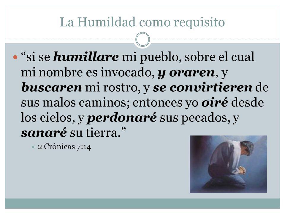 La Humildad como requisito si se humillare mi pueblo, sobre el cual mi nombre es invocado, y oraren, y buscaren mi rostro, y se convirtieren de sus ma