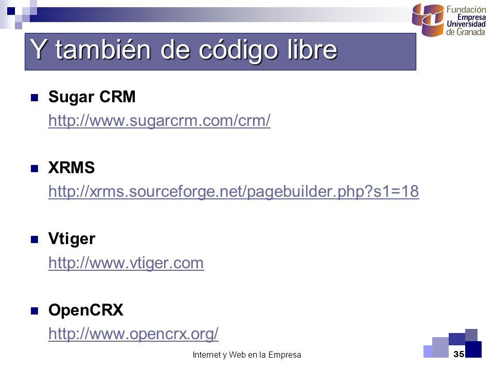 Internet y Web en la Empresa35 Sugar CRM http://www.sugarcrm.com/crm/ XRMS http://xrms.sourceforge.net/pagebuilder.php?s1=18 Vtiger http://www.vtiger.com OpenCRX http://www.opencrx.org/ Y también de código libre