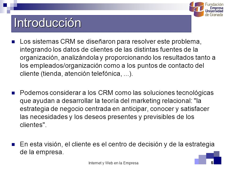 Internet y Web en la Empresa5 Los sistemas CRM se diseñaron para resolver este problema, integrando los datos de clientes de las distintas fuentes de