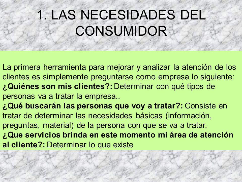 1. LAS NECESIDADES DEL CONSUMIDOR La primera herramienta para mejorar y analizar la atención de los clientes es simplemente preguntarse como empresa l