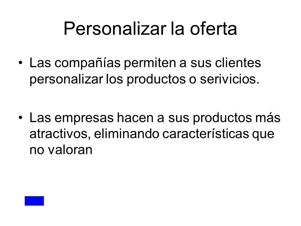 Personalizar la oferta Las compañías permiten a sus clientes personalizar los productos o serivicios. Las empresas hacen a sus productos más atractivo