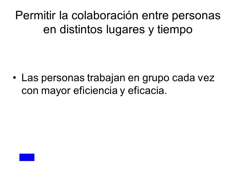 Permitir la colaboración entre personas en distintos lugares y tiempo Las personas trabajan en grupo cada vez con mayor eficiencia y eficacia.