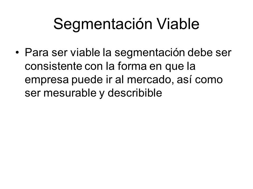 Segmentación Viable Para ser viable la segmentación debe ser consistente con la forma en que la empresa puede ir al mercado, así como ser mesurable y