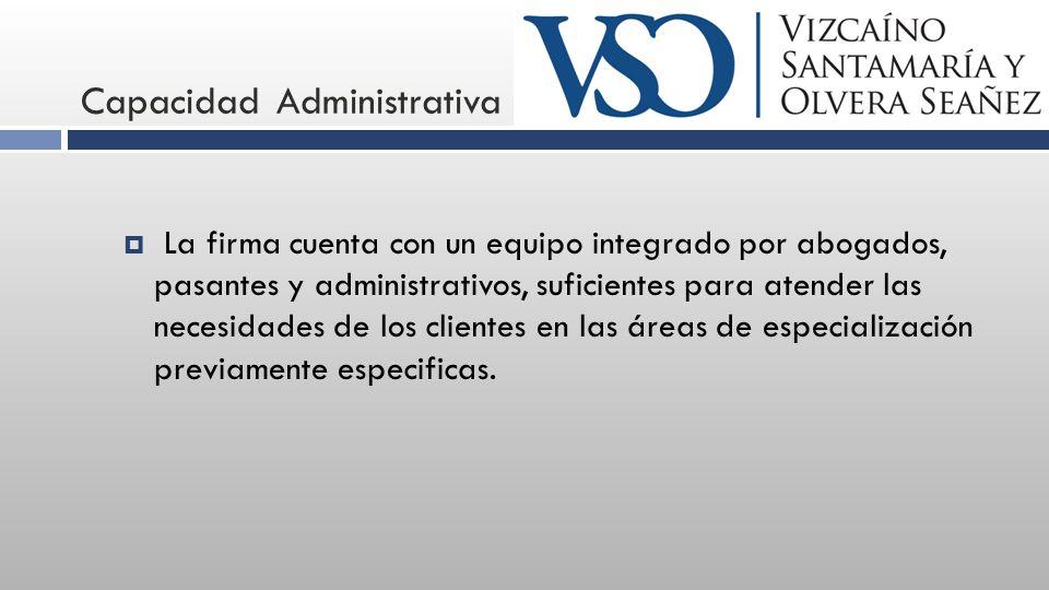 Capacidad Administrativa La firma cuenta con un equipo integrado por abogados, pasantes y administrativos, suficientes para atender las necesidades de los clientes en las áreas de especialización previamente especificas.
