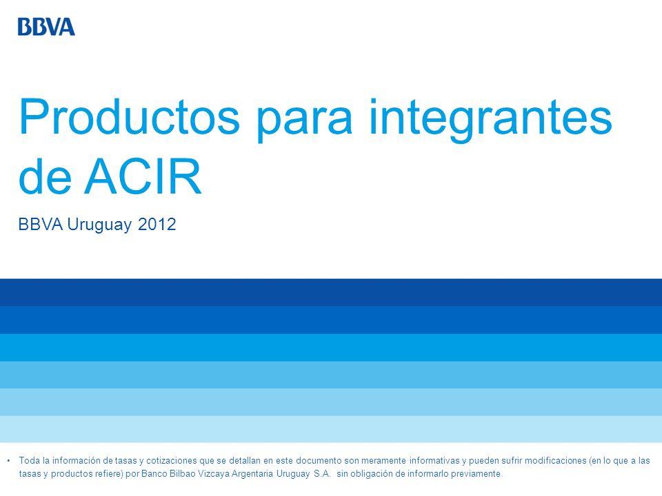 Productos para integrantes de ACIR BBVA Uruguay 2012 Toda la información de tasas y cotizaciones que se detallan en este documento son meramente infor