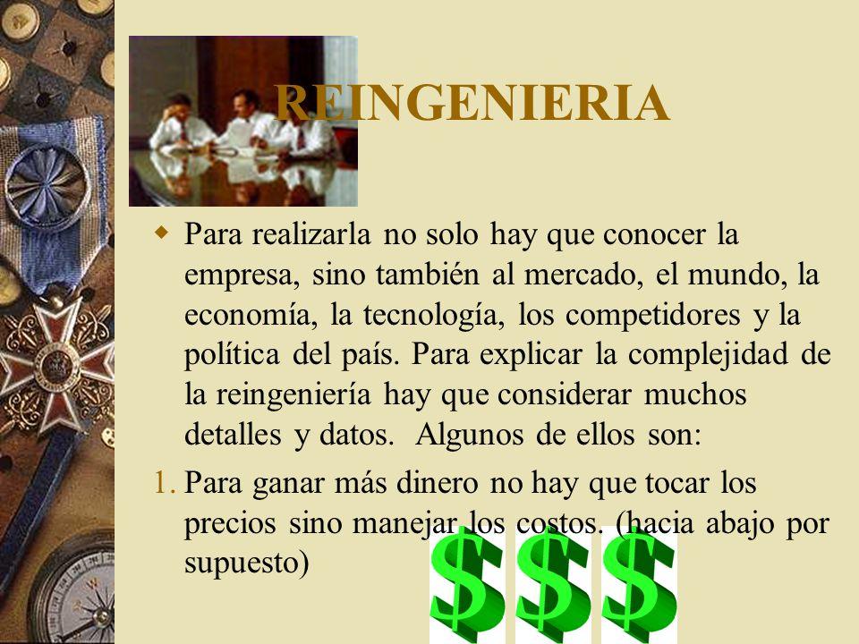 REINGENIERIA Para realizarla no solo hay que conocer la empresa, sino también al mercado, el mundo, la economía, la tecnología, los competidores y la política del país.