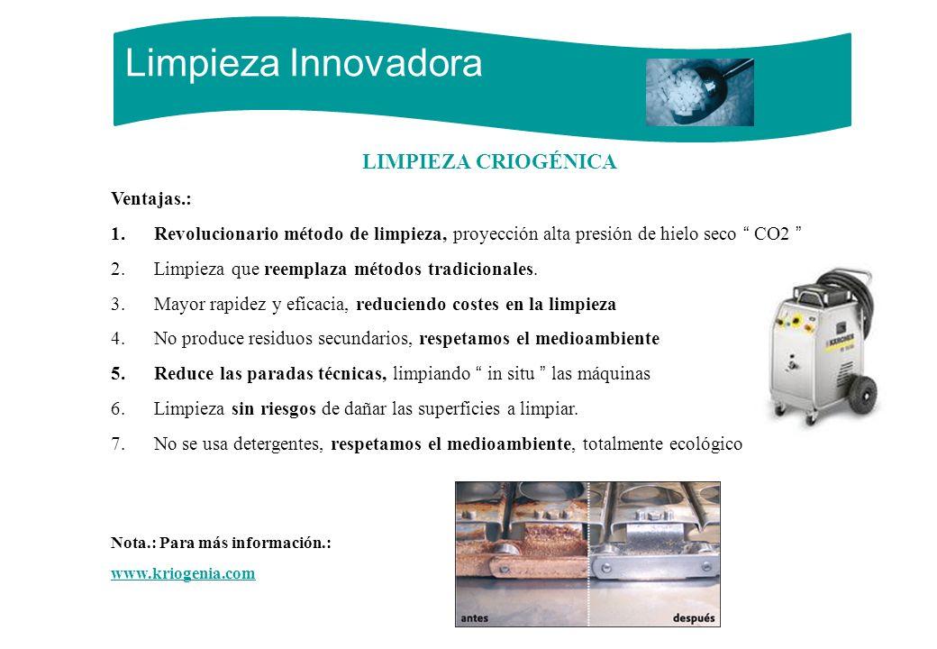 Limpieza Innovadora LIMPIEZA CRIOGÉNICA Ventajas.: 1.Revolucionario método de limpieza, proyección alta presión de hielo seco CO2 2.Limpieza que reemp