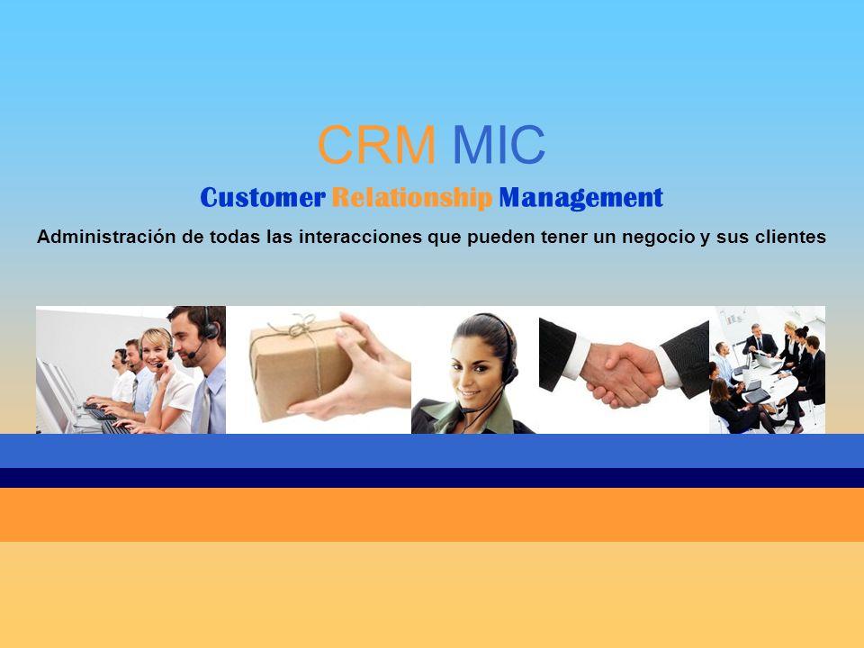 CRM MIC Customer Relationship Management Administración de todas las interacciones que pueden tener un negocio y sus clientes