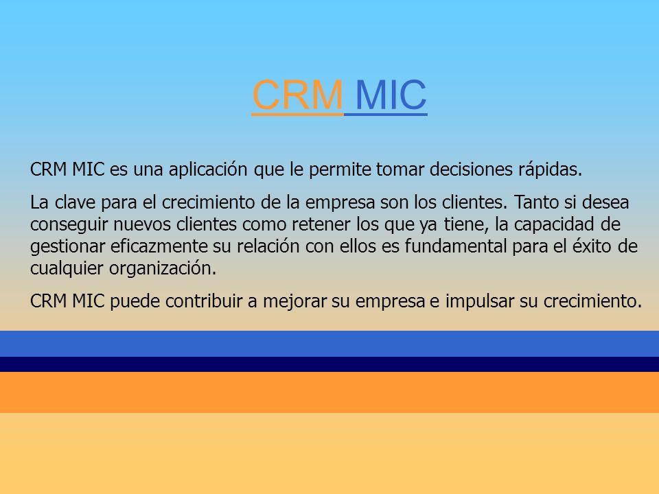 CRM MIC CRM MIC es una aplicación que le permite tomar decisiones rápidas. La clave para el crecimiento de la empresa son los clientes. Tanto si desea