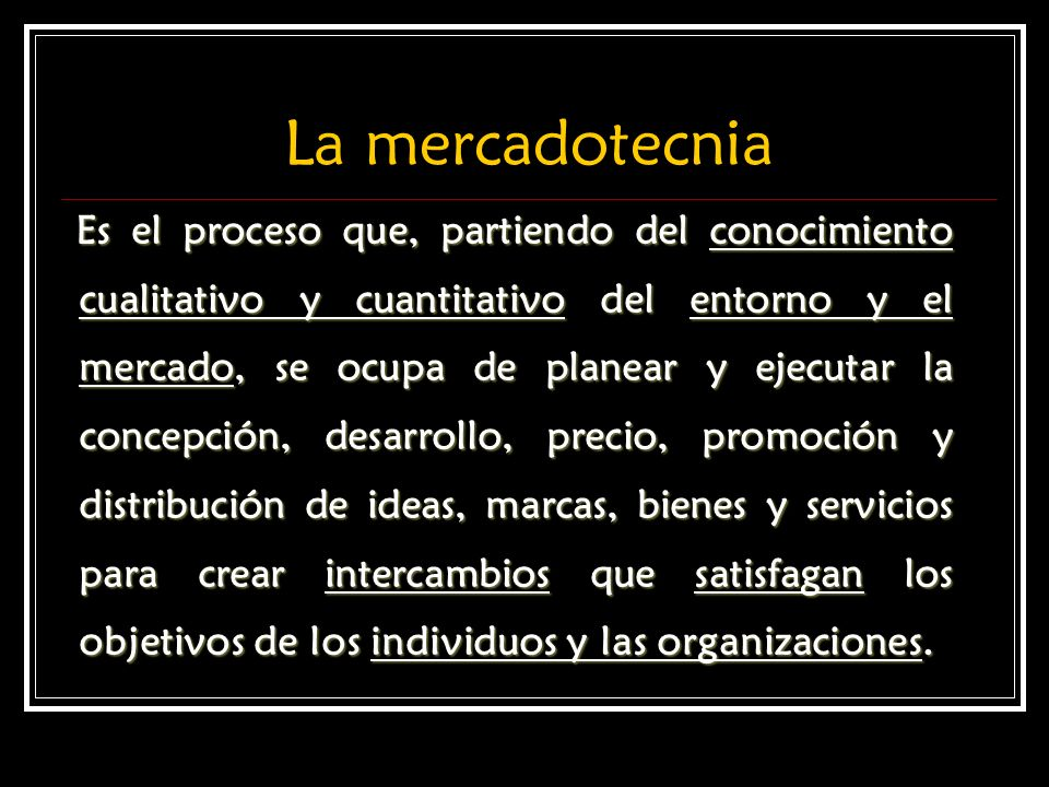 La mercadotecnia Es el proceso que, partiendo del conocimiento cualitativo y cuantitativo del entorno y el mercado, se ocupa de planear y ejecutar la