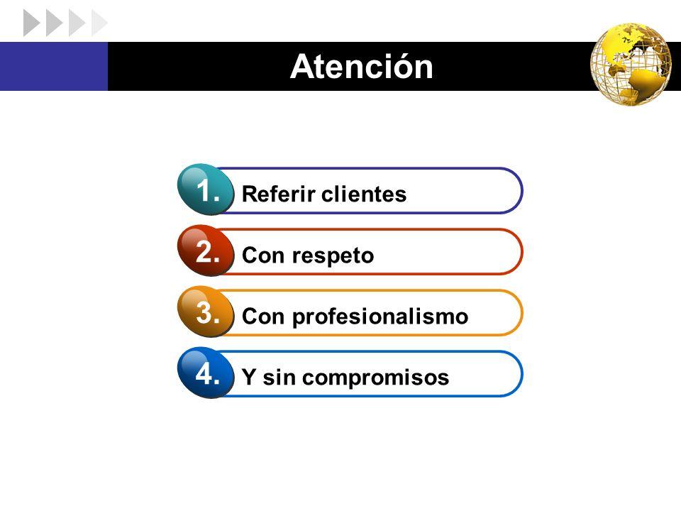 Atención Referir clientes 1. Con respeto 2. Con profesionalismo 3. Y sin compromisos 4.