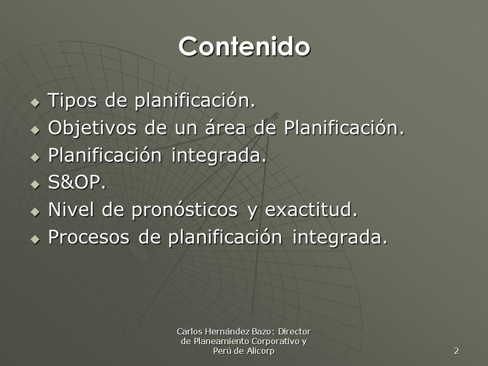 Carlos Hernández Bazo: Director de Planeamiento Corporativo y Perú de Alicorp 2 Contenido Tipos de planificación. Tipos de planificación. Objetivos de