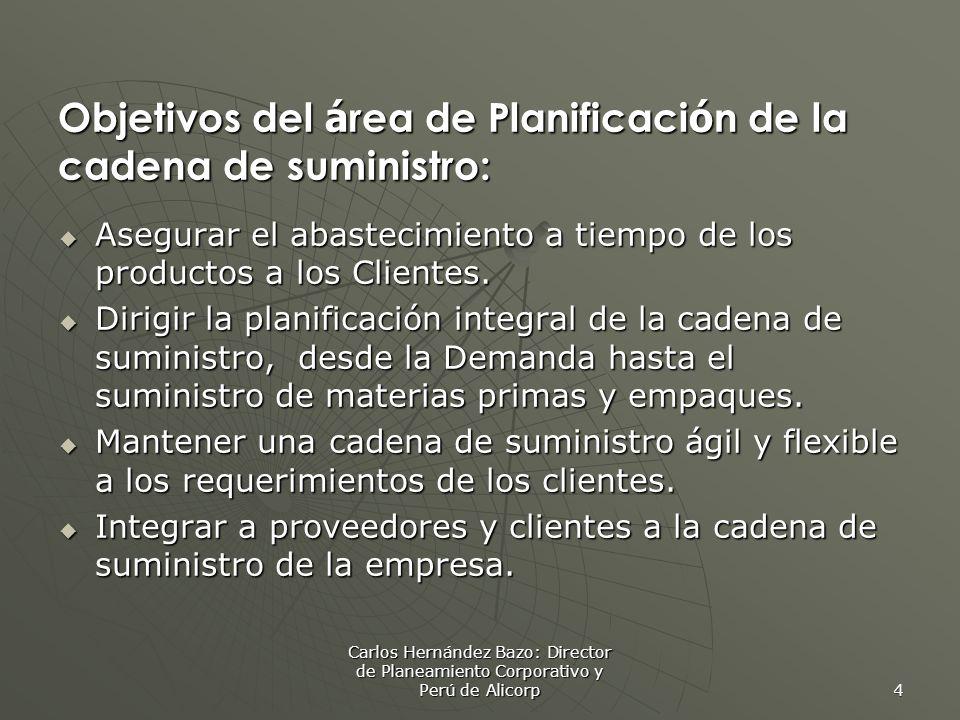 Carlos Hernández Bazo: Director de Planeamiento Corporativo y Perú de Alicorp 4 Objetivos del á rea de Planificaci ó n de la cadena de suministro: Asegurar el abastecimiento a tiempo de los productos a los Clientes.