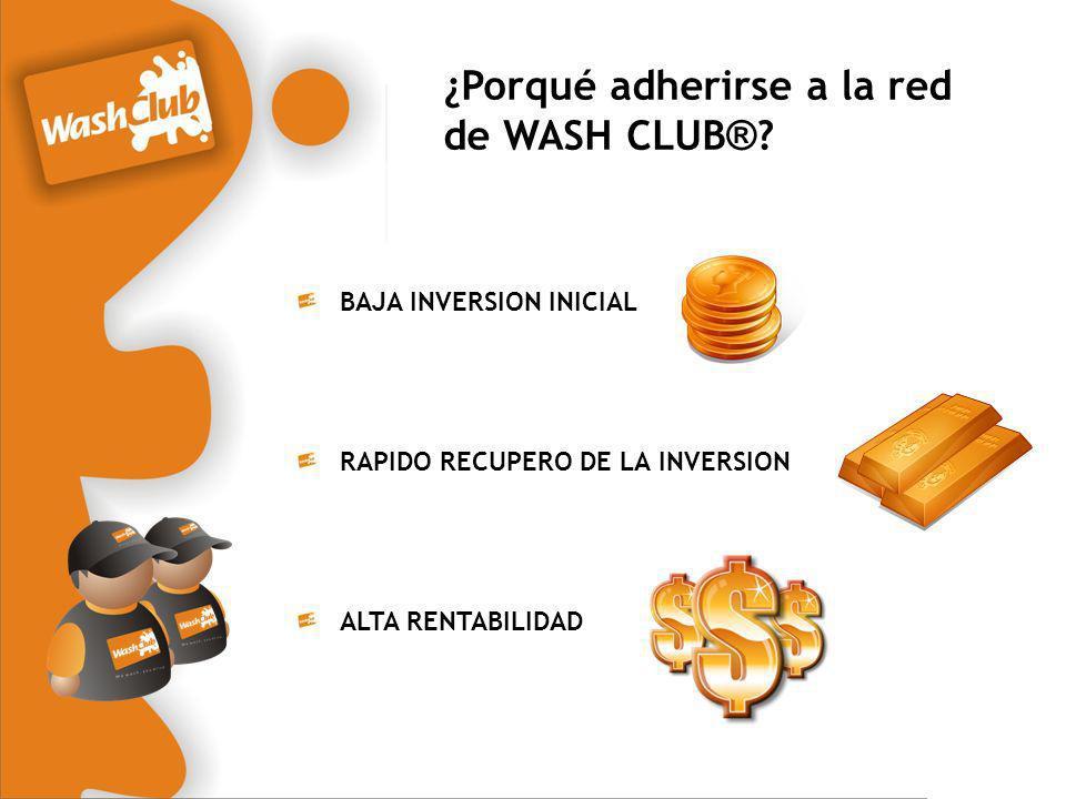 ¿Porqué adherirse a la red de WASH CLUB ® ? BAJA INVERSION INICIAL RAPIDO RECUPERO DE LA INVERSION ALTA RENTABILIDAD