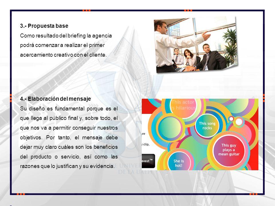 3.- Propuesta base Como resultado del briefing la agencia podrá comenzar a realizar el primer acercamiento creativo con el cliente. 4.- Elaboración de