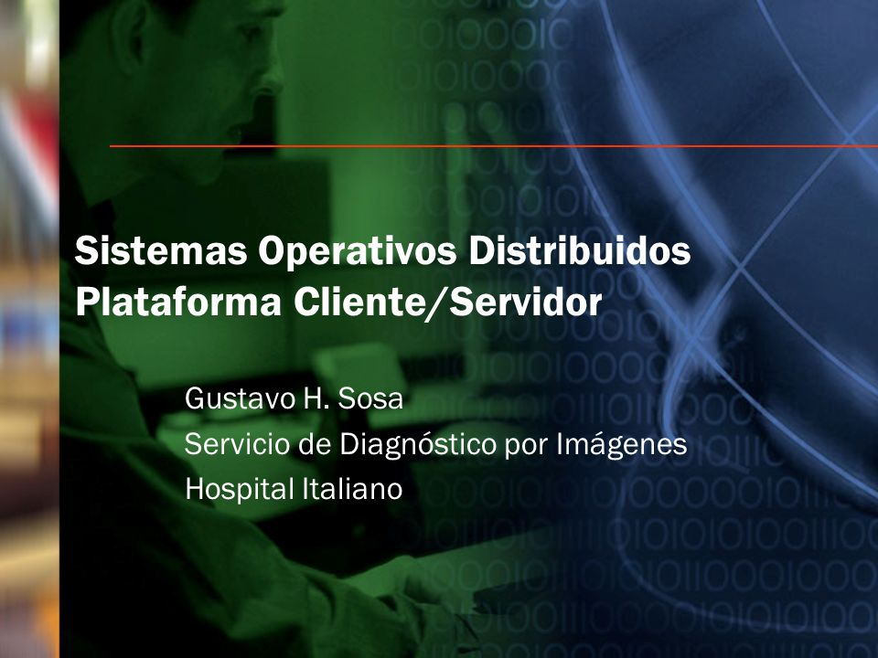 Sistemas Operativos Distribuidos Plataforma Cliente/Servidor Gustavo H. Sosa Servicio de Diagnóstico por Imágenes Hospital Italiano