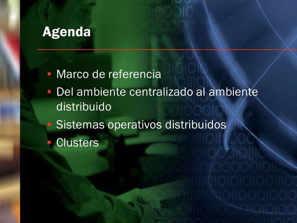 Agenda Marco de referencia Del ambiente centralizado al ambiente distribuido Sistemas operativos distribuidos Clusters