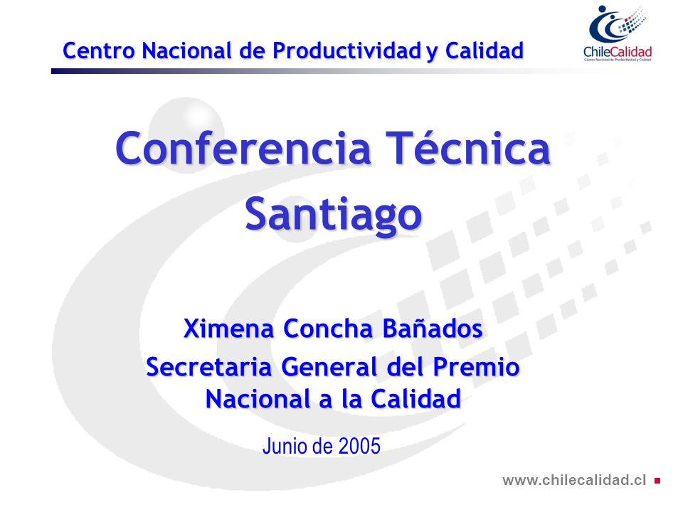 www.chilecalidad.cl Centro Nacional de Productividad y Calidad Conferencia Técnica Santiago Ximena Concha Bañados Secretaria General del Premio Nacional a la Calidad Junio de 2005
