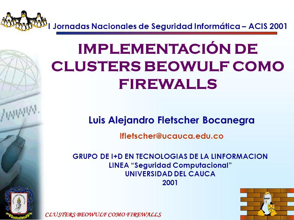 CLUSTERS BEOWULF COMO FIREWALLS Funcionamiento firewall Se toma un computador con capacidad de enrutar (por ejemplo un PC con LiNUX) Se le ponen dos interfaces (por ejemplo interfaces serie, Ethernet, o Token Ring Se le deshabilita el reenvío de paquetes IP (IP forwarding) Se conecta una interfaz a la Internet Se conecta la otra interfaz a la red que se quiere proteger