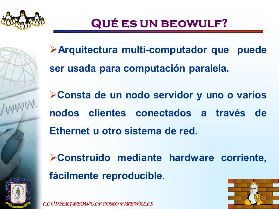CLUSTERS BEOWULF COMO FIREWALLS Qué es un beowulf? Arquitectura multi-computador que puede ser usada para computación paralela. Consta de un nodo serv