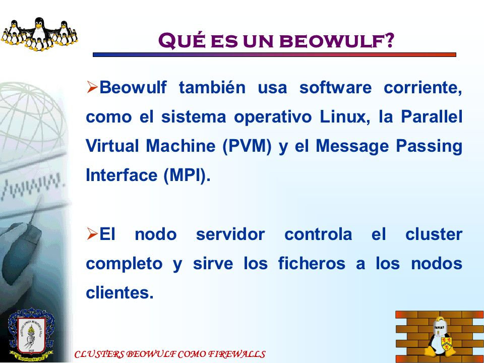 CLUSTERS BEOWULF COMO FIREWALLS Qué es un beowulf? Beowulf también usa software corriente, como el sistema operativo Linux, la Parallel Virtual Machin