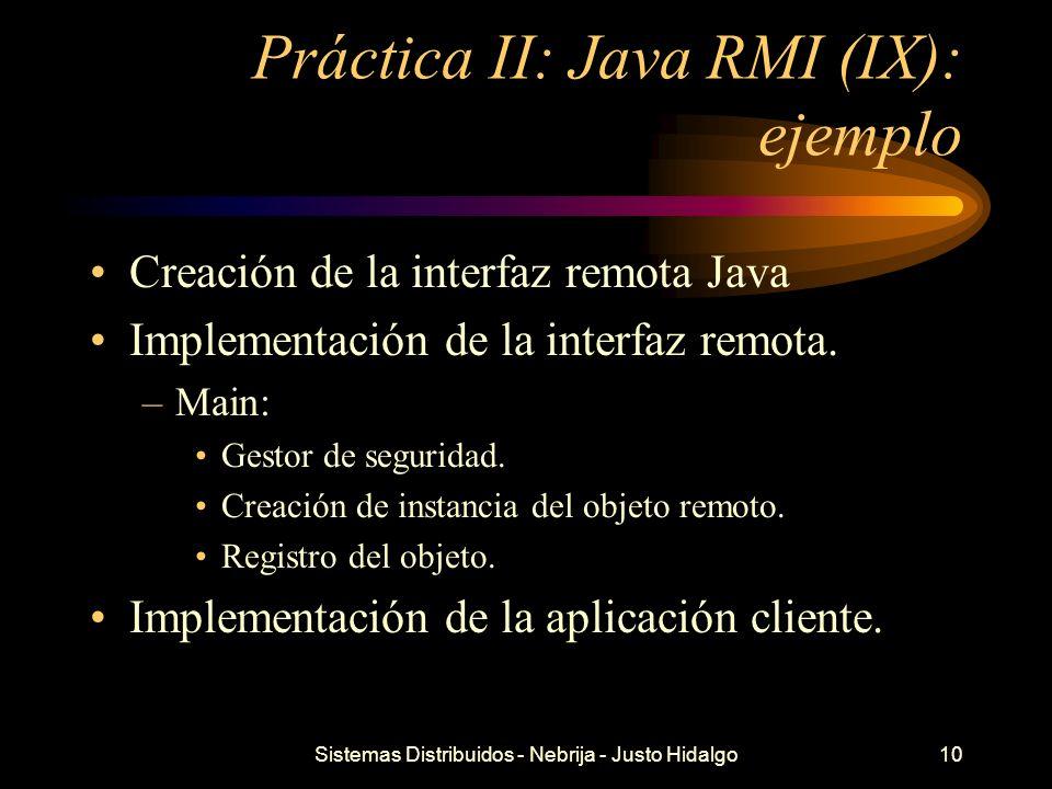 Sistemas Distribuidos - Nebrija - Justo Hidalgo10 Práctica II: Java RMI (IX): ejemplo Creación de la interfaz remota Java Implementación de la interfa