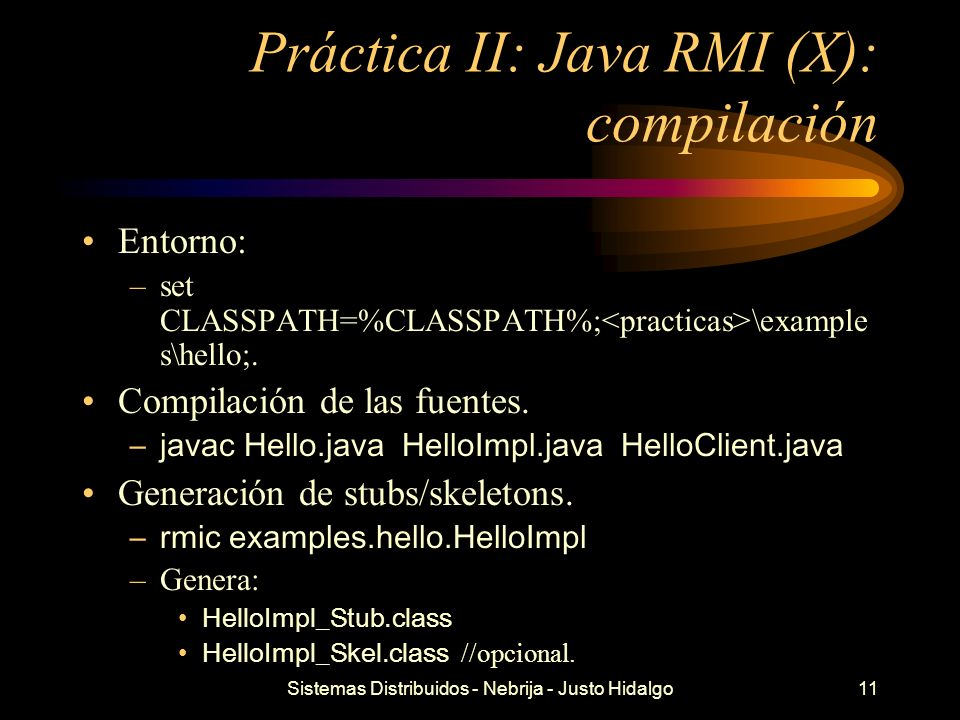 Sistemas Distribuidos - Nebrija - Justo Hidalgo12 Práctica II: Java RMI (XI): ejecución Arranque del rmiregistry: –start –set CLASSPATH= –rmiregistry Arranque del servidor: –java -Djava.rmi.server.codebase=file:/// / - Djava.security.policy= \policy examples.hello.HelloImpl Arranque del cliente: –java -Djava.rmi.server.codebase=file:/// / - Djava.security.policy= \policy examples.hello.HelloClient
