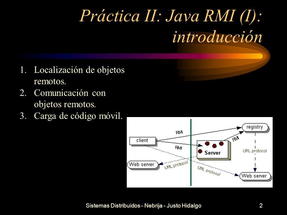 Sistemas Distribuidos - Nebrija - Justo Hidalgo2 Práctica II: Java RMI (I): introducción 1.Localización de objetos remotos. 2.Comunicación con objetos