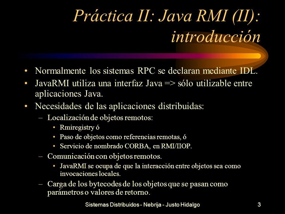 Sistemas Distribuidos - Nebrija - Justo Hidalgo3 Práctica II: Java RMI (II): introducción Normalmente los sistemas RPC se declaran mediante IDL. JavaR