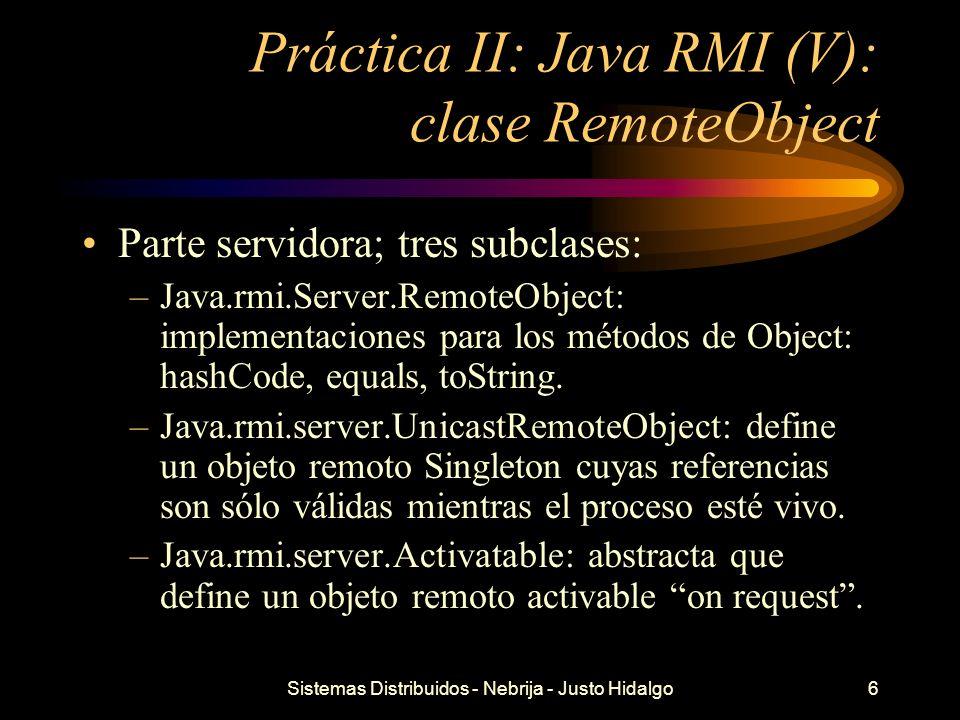 Sistemas Distribuidos - Nebrija - Justo Hidalgo6 Práctica II: Java RMI (V): clase RemoteObject Parte servidora; tres subclases: –Java.rmi.Server.Remot