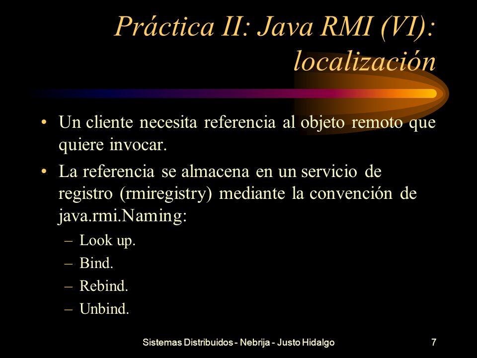 Sistemas Distribuidos - Nebrija - Justo Hidalgo7 Práctica II: Java RMI (VI): localización Un cliente necesita referencia al objeto remoto que quiere i