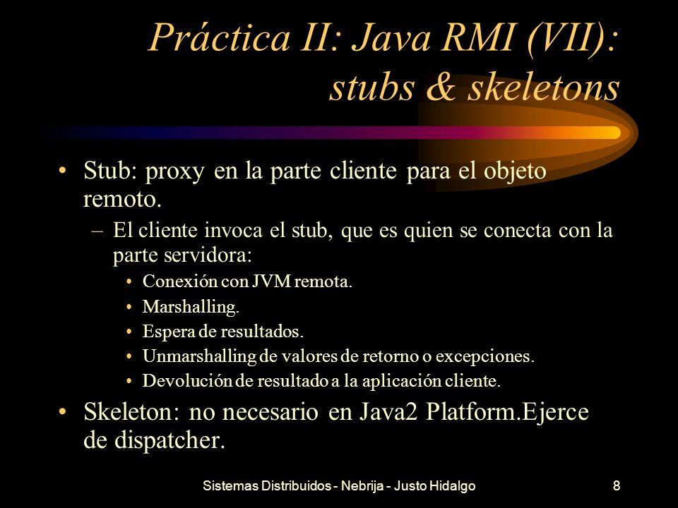 Sistemas Distribuidos - Nebrija - Justo Hidalgo8 Práctica II: Java RMI (VII): stubs & skeletons Stub: proxy en la parte cliente para el objeto remoto.
