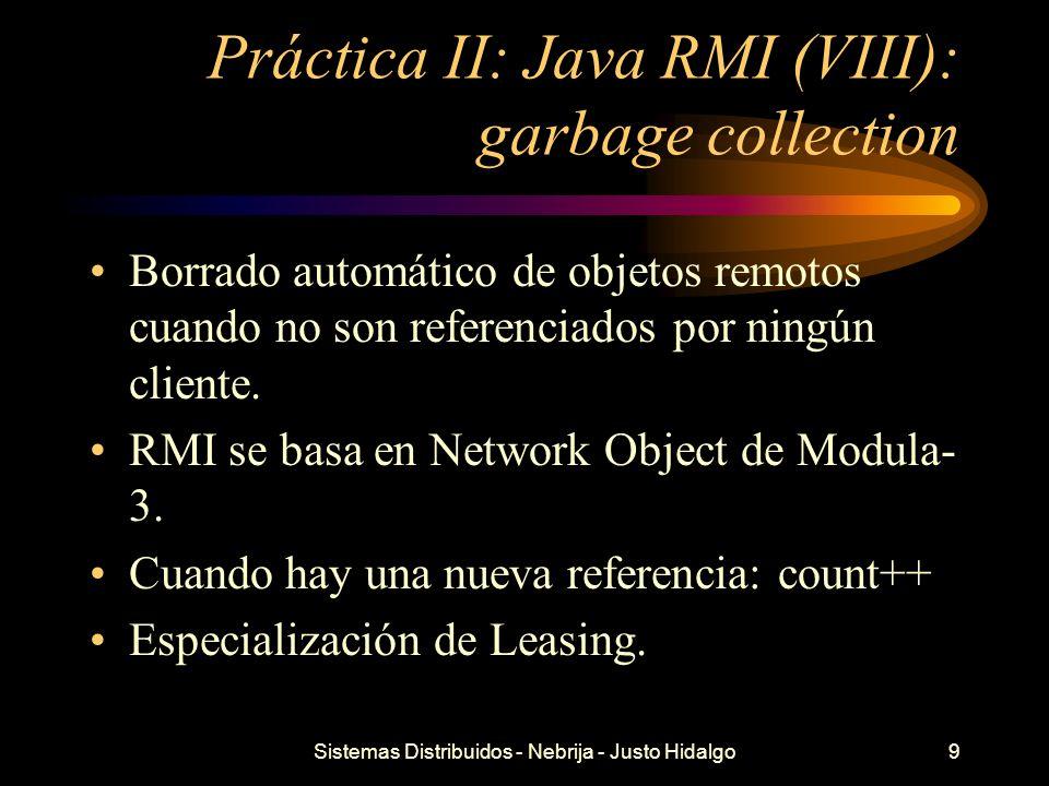 Sistemas Distribuidos - Nebrija - Justo Hidalgo9 Práctica II: Java RMI (VIII): garbage collection Borrado automático de objetos remotos cuando no son