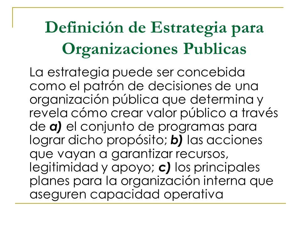 Se puede decir que una organización tiene estrategia cuando sus gerentes y la organización como un todo se ha comprometido con una visión particular de como operar y lograr apoyo para implementar una serie de actividades que crean valor publico.