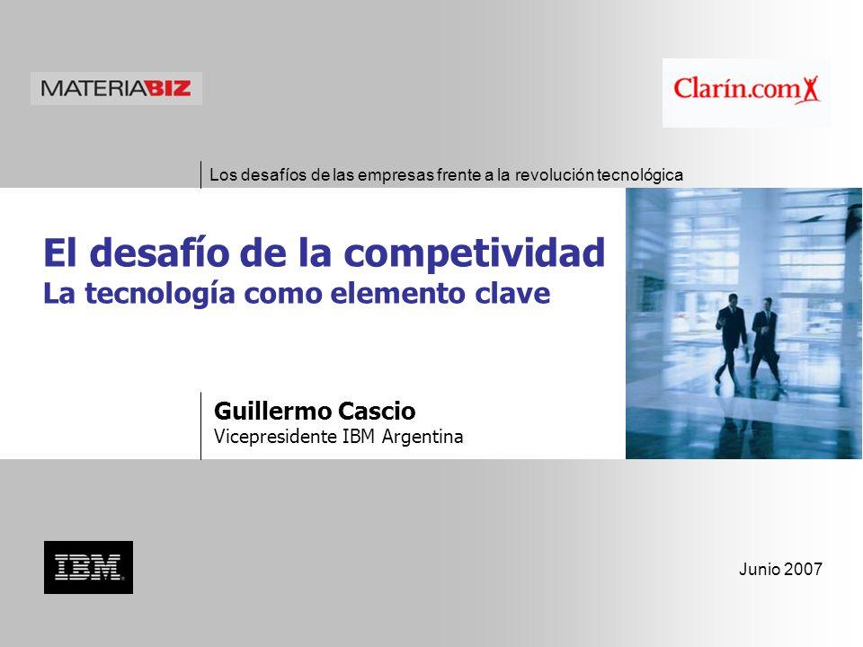 Los desafíos de las empresas frente a la revolución tecnológica Junio 2007 Guillermo Cascio Vicepresidente IBM Argentina El desafío de la competividad La tecnología como elemento clave