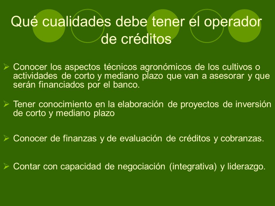 Qué cualidades debe tener el operador de créditos Conocer los aspectos técnicos agronómicos de los cultivos o actividades de corto y mediano plazo que van a asesorar y que serán financiados por el banco.