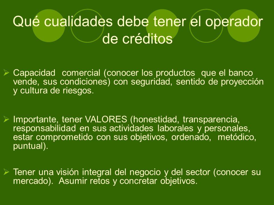 Qué cualidades debe tener el operador de créditos Capacidad comercial (conocer los productos que el banco vende, sus condiciones) con seguridad, sentido de proyección y cultura de riesgos.
